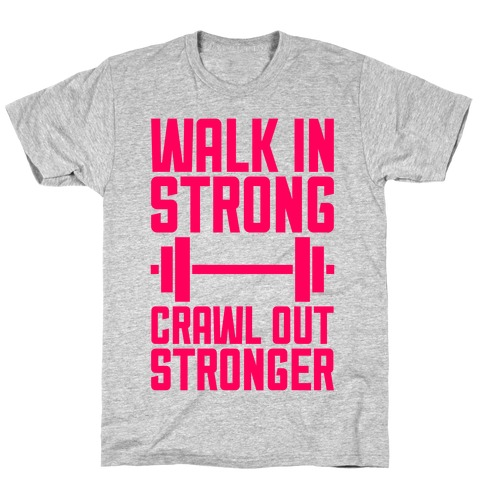 Walk In Strong, Crawl Out Stronger T-Shirt