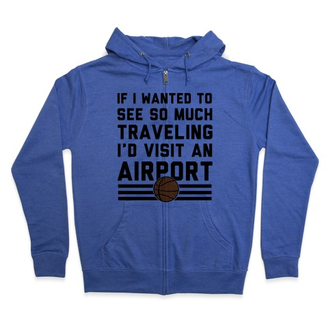 If I Wanted To See So Much Traveling I'd Visit An Airport Zip Hoodie