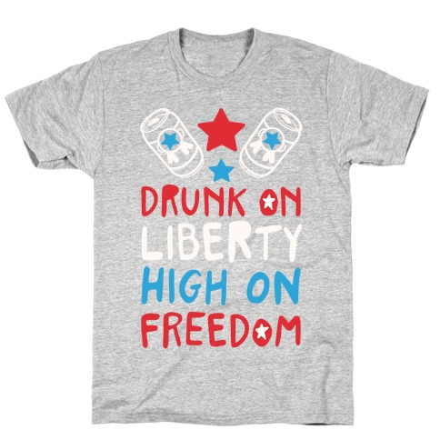 Drunk on Liberty High on Freedom T-Shirt