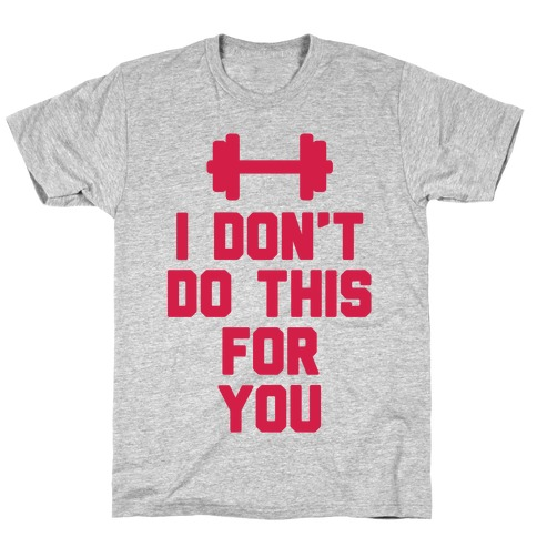 I Don't Do This For You T-Shirt