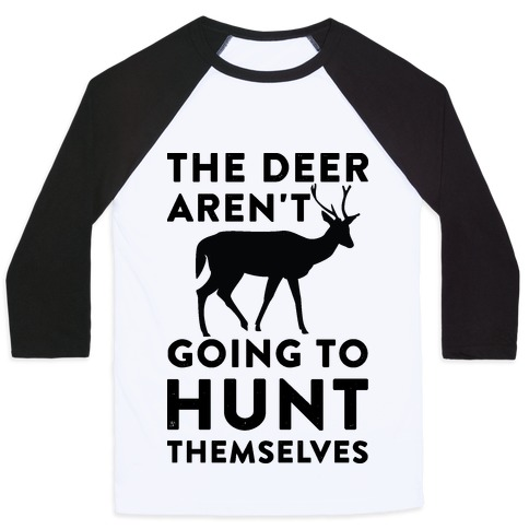 The Deer Aren't Going To Hunt Themselves Baseball Tee