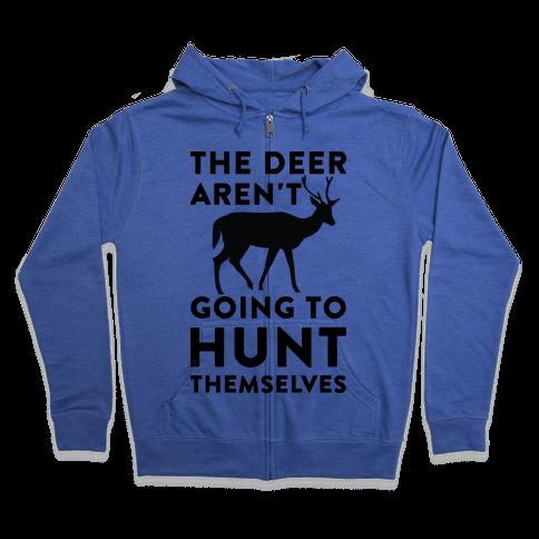 The Deer Aren't Going To Hunt Themselves Zip Hoodie