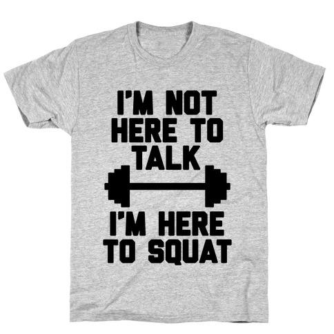 I'm Not Here To Talk I'm Here To Squat T-Shirt