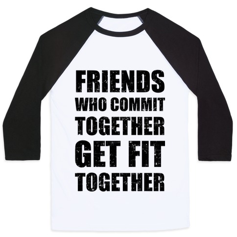 Friends Who Commit Together Get Fit Together Baseball Tee