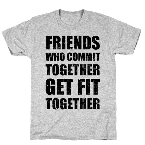 Friends Who Commit Together Get Fit Together T-Shirt