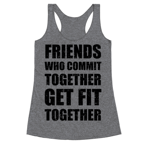 Friends Who Commit Together Get Fit Together Racerback Tank Top