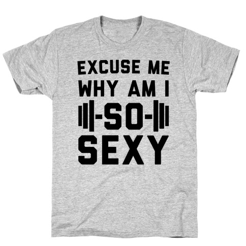Excuse Me Why Am I So Sexy T-Shirt