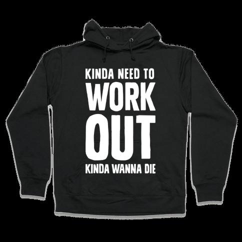 Kinda Need To Work Out Kinda Wanna Die Hooded Sweatshirt