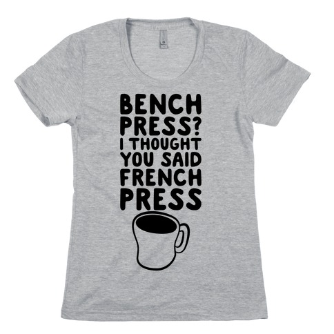 Bench Press? I Thought You Said French Press Womens T-Shirt