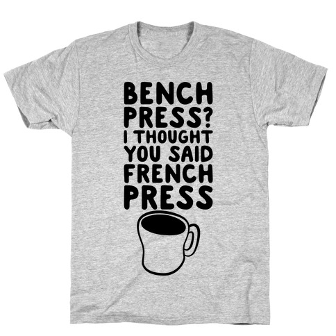 Bench Press? I Thought You Said French Press T-Shirt
