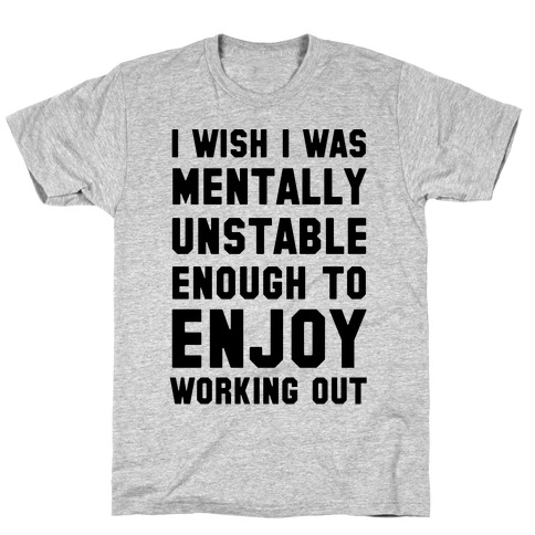 I Wish I Was Mentally Unstable Enough To Enjoy Working Out T-Shirt