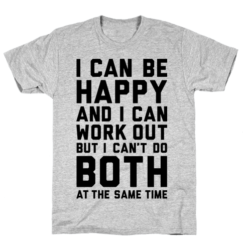 I Can Be Happy And I Can Work Out Mens T-Shirt