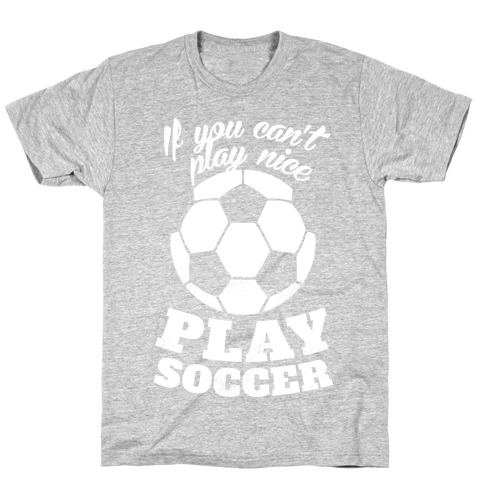If You Can't Play Nice Play Soccer (White Ink) T-Shirt