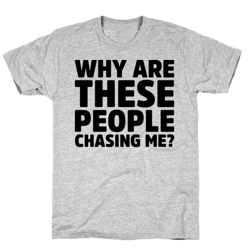 Why Are These People Chasing Me? T-Shirt