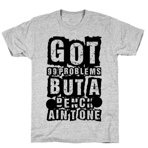 Got 99 Problems But A Bench Ain't One T-Shirt