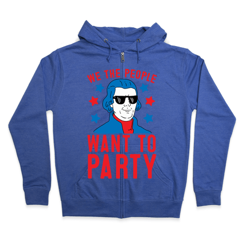 We The People Want To Party (Thomas Jefferson) Zip Hoodie