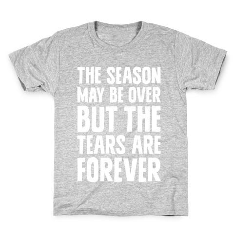 The Season May Be Over, But The Tears Are Forever Kids T-Shirt