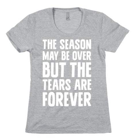 The Season May Be Over, But The Tears Are Forever Womens T-Shirt