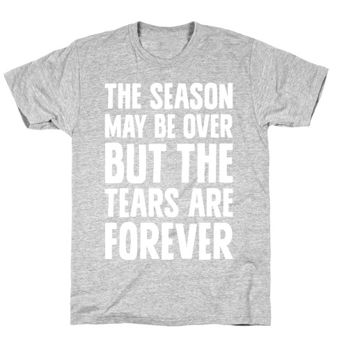 The Season May Be Over, But The Tears Are Forever T-Shirt