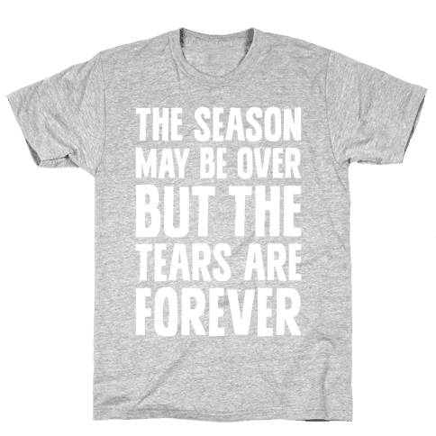 The Season May Be Over, But The Tears Are Forever Mens T-Shirt