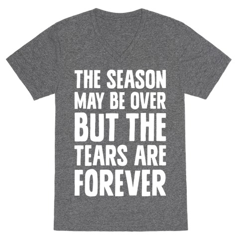 The Season May Be Over, But The Tears Are Forever V-Neck Tee Shirt