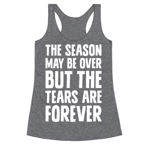 The Season May Be Over, But The Tears Are Forever Racerback Tank Top