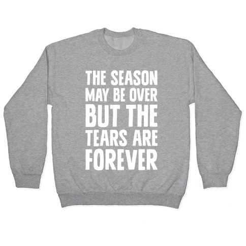 The Season May Be Over, But The Tears Are Forever Pullover