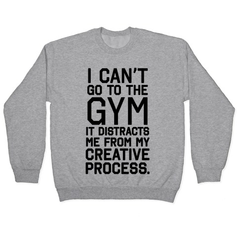 The Gym Distracts Me From My Creative Process Pullover