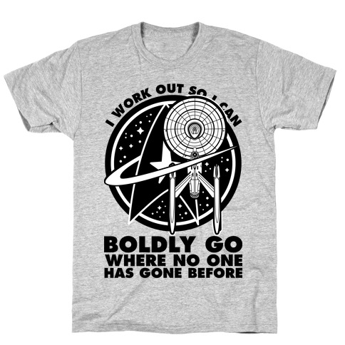 I Work Out So I Can Boldly Go Where No One Has Gone Before T-Shirt