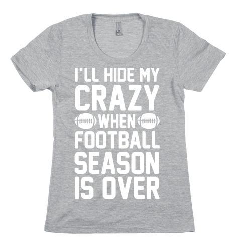 I'll Hide My Crazy When Football Season Is Over Womens T-Shirt