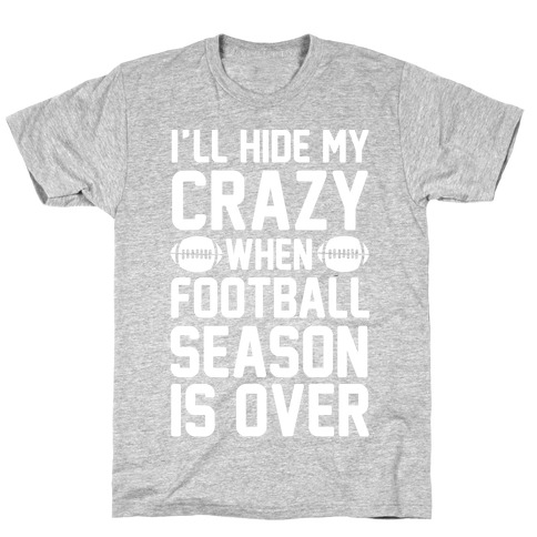I'll Hide My Crazy When Football Season Is Over T-Shirt
