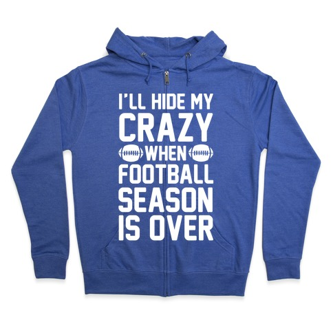 I'll Hide My Crazy When Football Season Is Over Zip Hoodie