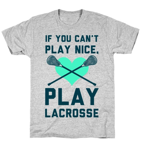 If You Can't Play Nice Play Lacrosse Mens T-Shirt