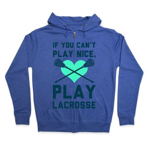 If You Can't Play Nice Play Lacrosse Zip Hoodie