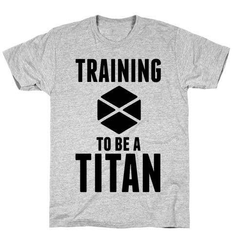 Training To Be A Titan T-Shirt