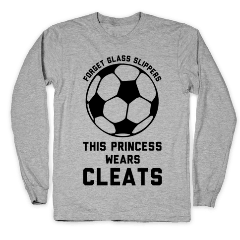 Forget Glass Slippers This Princess Wears Cleats Long Sleeve T-Shirt