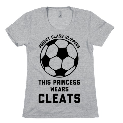 Forget Glass Slippers This Princess Wears Cleats Womens T-Shirt