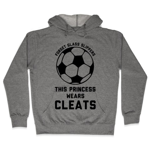 Forget Glass Slippers This Princess Wears Cleats Hooded Sweatshirt