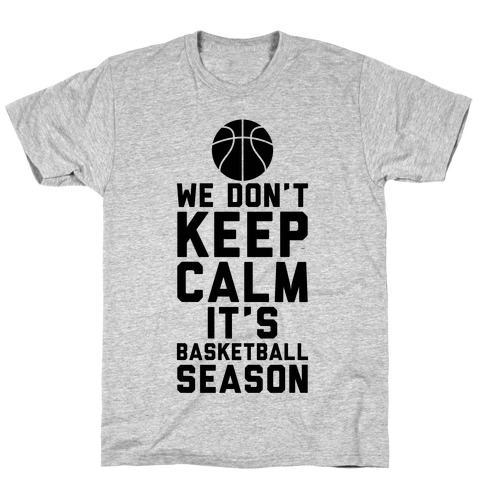 We Don't Keep Calm, It's Basketball Season T-Shirt