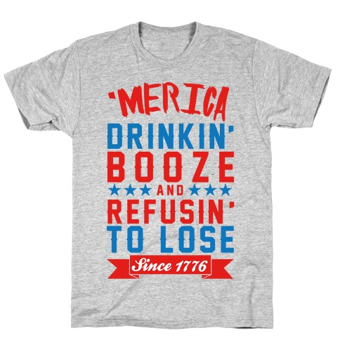 'Merica: Drinkin' Booze And Refusin' To Lose Since 1776 T-Shirt