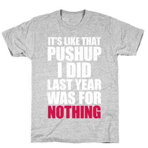 It's Like That Pushup I Did Last Year Was For Nothing (White Ink) T-Shirt