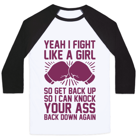 Yeah I Fight Like A Girl So Get Back Up So I Can Knock Your Ass Back Down Again Baseball Tee