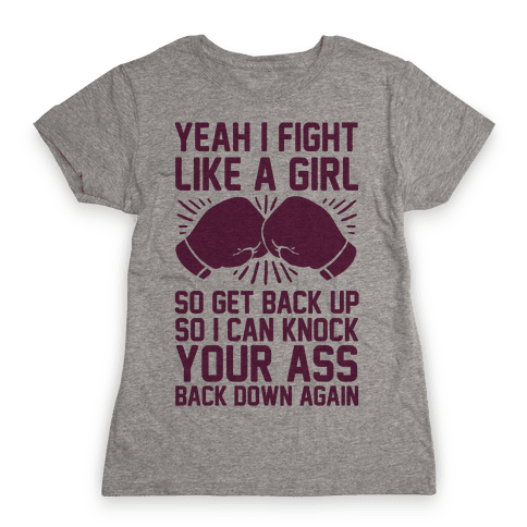 Yeah I Fight Like A Girl So Get Back Up So I Can Knock Your Ass Back Down Again Womens T-Shirt