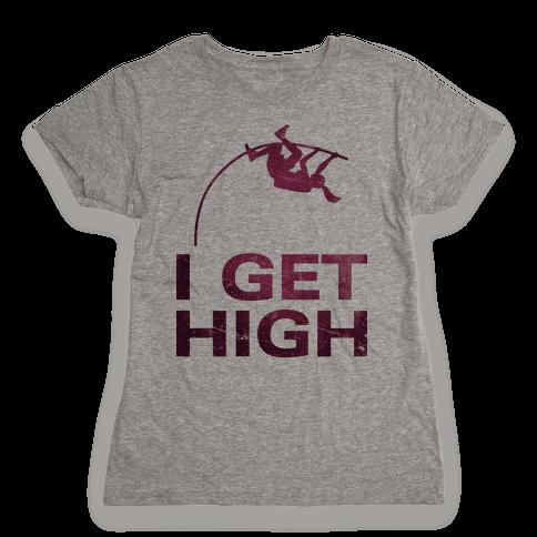 I Get High Womens T-Shirt