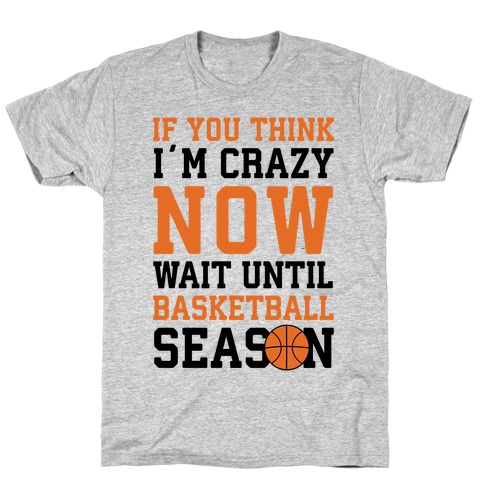 If You Think I'm Crazy Now Wait Until Basketball Season T-Shirt