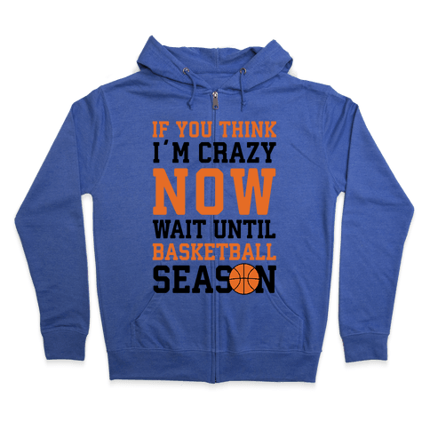 If You Think I'm Crazy Now Wait Until Basketball Season Zip Hoodie