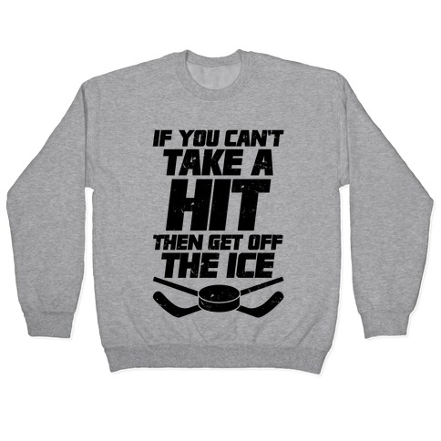 If You Can't Take A Hit Then Get Off The Ice Pullover