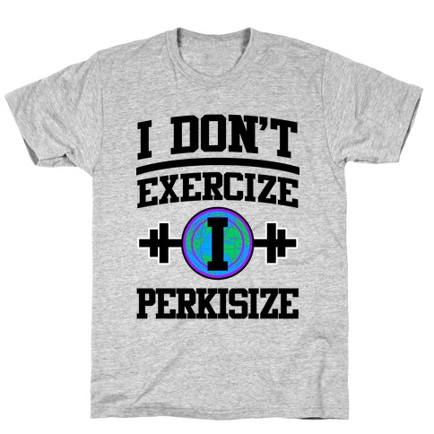 I Don't Exercize I Perkisize T-Shirt