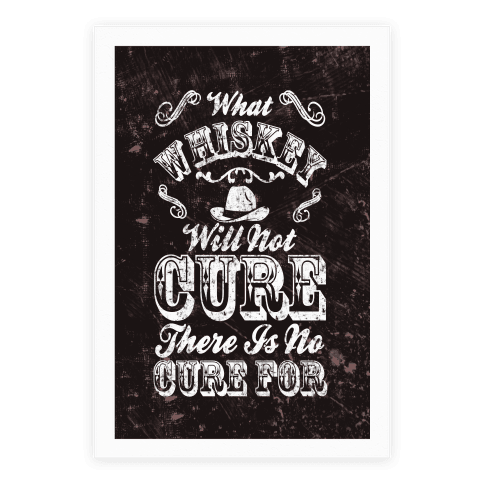 What Whiskey Will Not Cure There Is No Cure For Poster