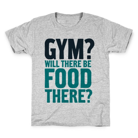 Gym? Will There Be Food There? Kids T-Shirt